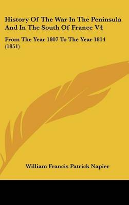 History Of The War In The Peninsula And In The South Of France V4: From The Year 1807 To The Year 1814 (1851)