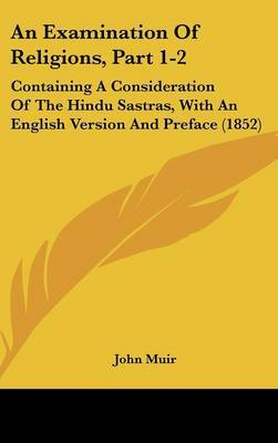 An Examination Of Religions, Part 1-2: Containing A Consideration Of The Hindu Sastras, With An English Version And Preface (1852)