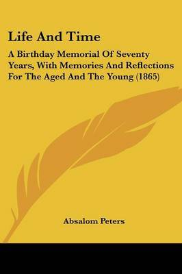 Life And Time: A Birthday Memorial Of Seventy Years, With Memories And Reflections For The Aged And The Young (1865)