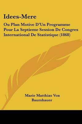 Idees-Mere: Ou Plan Motive D'Un Programme Pour La Septieme Session De Congres International De Statistique (1868)