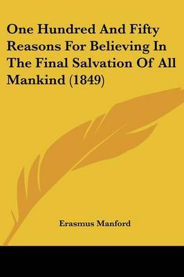 One Hundred And Fifty Reasons For Believing In The Final Salvation Of All Mankind (1849)