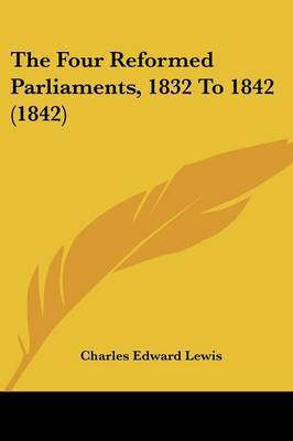 The Four Reformed Parliaments, 1832 To 1842 (1842)