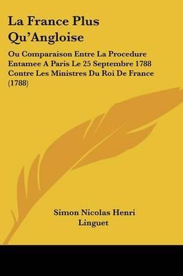 La France Plus Qu'Angloise: Ou Comparaison Entre La Procedure Entamee A Paris Le 25 Septembre 1788 Contre Les Ministres Du Roi De France (1788)