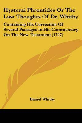 Hysterai Phrontides Or The Last Thoughts Of Dr. Whitby: Containing His Correction Of Several Passages In His Commentary On The New Testament (1727)