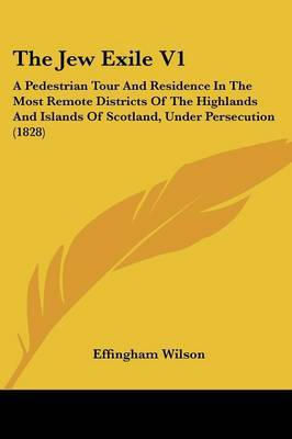 The Jew Exile V1: A Pedestrian Tour And Residence In The Most Remote Districts Of The Highlands And Islands Of Scotland, Under Persecution (1828)