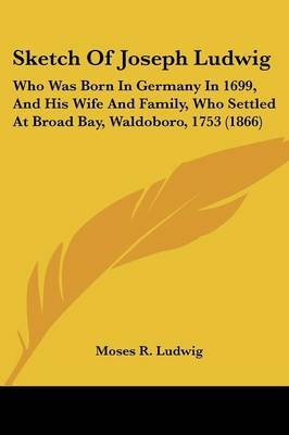 Sketch Of Joseph Ludwig: Who Was Born In Germany In 1699, And His Wife And Family, Who Settled At Broad Bay, Waldoboro, 1753 (1866)