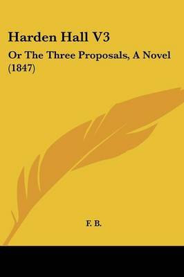 Harden Hall V3: Or The Three Proposals, A Novel (1847)