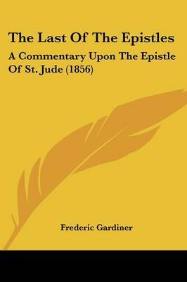 The Last Of The Epistles: A Commentary Upon The Epistle Of St. Jude (1856)