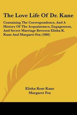 The Love Life Of Dr. Kane: Containing The Correspondence, And A History Of The Acquaintance, Engagement, And Secret Marriage Between Elisha K. Kane And Margaret Fox (1866)