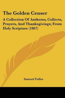 The Golden Censer: A Collection Of Anthems, Collects, Prayers, And Thanksgivings; From Holy Scripture (1867)