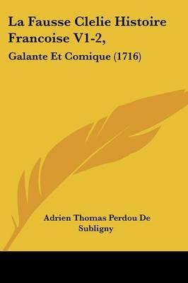 La Fausse Clelie Histoire Francoise V1-2,: Galante Et Comique (1716)