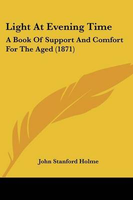 Light At Evening Time: A Book Of Support And Comfort For The Aged (1871)