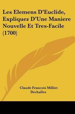 Les Elemens D'Euclide, Expliquez D'Une Maniere Nouvelle Et Tres-Facile (1700)
