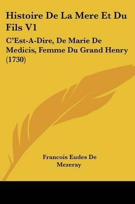Histoire De La Mere Et Du Fils V1: C'Est-A-Dire, De Marie De Medicis, Femme Du Grand Henry (1730)