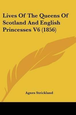 Lives Of The Queens Of Scotland And English Princesses V6 (1856)