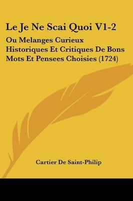 Le Je Ne Scai Quoi V1-2: Ou Melanges Curieux Historiques Et Critiques De Bons Mots Et Pensees Choisies (1724)