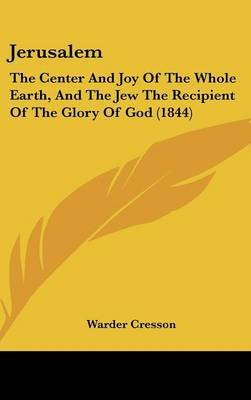 Jerusalem: The Center And Joy Of The Whole Earth, And The Jew The Recipient Of The Glory Of God (1844)