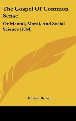 The Gospel Of Common Sense: Or Mental, Moral, And Social Science (1864)