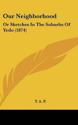 Our Neighborhood: Or Sketches In The Suburbs Of Yedo (1874)