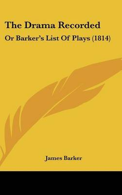 The Drama Recorded: Or Barker's List Of Plays (1814)