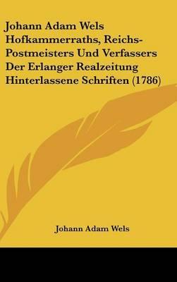 Johann Adam Wels Hofkammerraths, Reichs-Postmeisters Und Verfassers Der Erlanger Realzeitung Hinterlassene Schriften (1786)