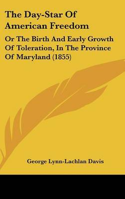 The Day-Star Of American Freedom: Or The Birth And Early Growth Of Toleration, In The Province Of Maryland (1855)