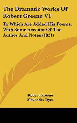 The Dramatic Works Of Robert Greene V1: To Which Are Added His Poems, With Some Account Of The Author And Notes (1831)