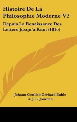 Histoire De La Philosophie Moderne V2: Depuis La Renaissance Des Letters Jusqu'a Kant (1816)