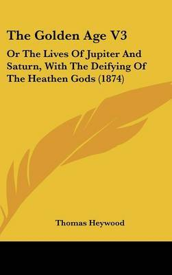 The Golden Age V3: Or The Lives Of Jupiter And Saturn, With The Deifying Of The Heathen Gods (1874)