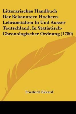 Litterarisches Handbuch Der Bekanntern Hoehern Lehranstalten In Und Ausser Teutschland, In Statistisch-Chronologischer Ordnung (1780)