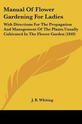 Manual Of Flower Gardening For Ladies: With Directions For The Propagation And Management Of The Plants Usually Cultivated In The Flower Garden (1849)