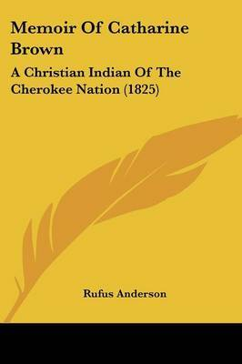 Memoir Of Catharine Brown: A Christian Indian Of The Cherokee Nation (1825)
