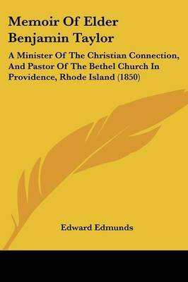 Memoir Of Elder Benjamin Taylor: A Minister Of The Christian Connection, And Pastor Of The Bethel Church In Providence, Rhode Island (1850)