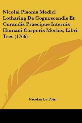 Nicolai Pisonis Medici Lotharing De Cognoscendis Et Curandis Praecipue Internis Humani Corporis Morbis, Libri Tres (1766)