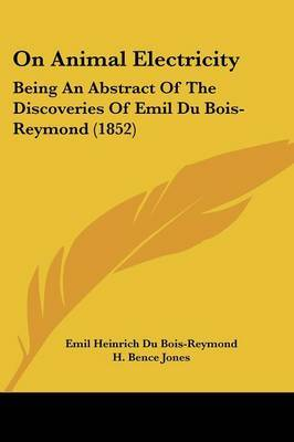 On Animal Electricity: Being An Abstract Of The Discoveries Of Emil Du Bois-Reymond (1852)