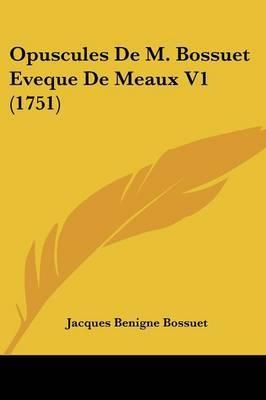 Opuscules De M. Bossuet Eveque De Meaux V1 (1751)