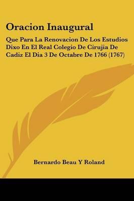 Oracion Inaugural: Que Para La Renovacion De Los Estudios Dixo En El Real Colegio De Cirujia De Cadiz El Dia 3 De Octabre De 1766 (1767)