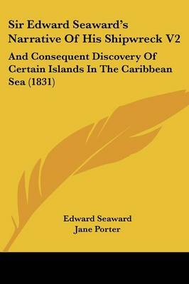 Sir Edward Seawarda -- S Narrative Of His Shipwreck V2: And Consequent Discovery Of Certain Islands In The Caribbean Sea (1831)