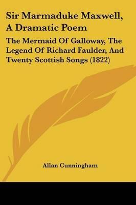 Sir Marmaduke Maxwell, A Dramatic Poem: The Mermaid Of Galloway, The Legend Of Richard Faulder, And Twenty Scottish Songs (1822)