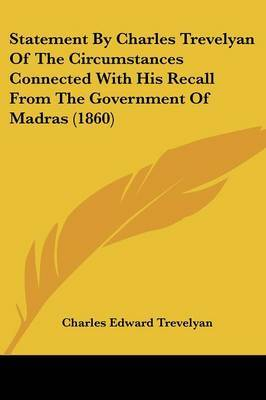 Statement By Charles Trevelyan Of The Circumstances Connected With His Recall From The Government Of Madras (1860)