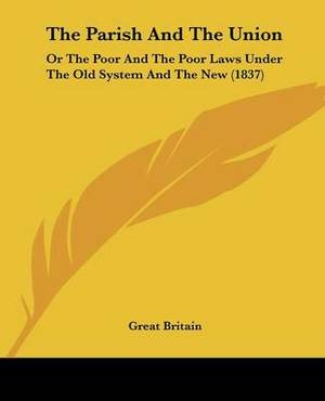 The Parish And The Union: Or The Poor And The Poor Laws Under The Old System And The New (1837)