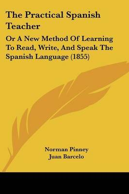 The Practical Spanish Teacher: Or A New Method Of Learning To Read, Write, And Speak The Spanish Language (1855)