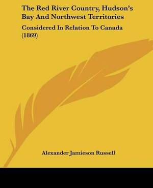 The Red River Country, Hudsona -- S Bay And Northwest Territories: Considered In Relation To Canada (1869)