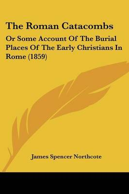 The Roman Catacombs: Or Some Account Of The Burial Places Of The Early Christians In Rome (1859)