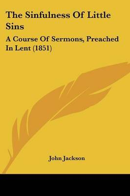 The Sinfulness Of Little Sins: A Course Of Sermons, Preached In Lent (1851)