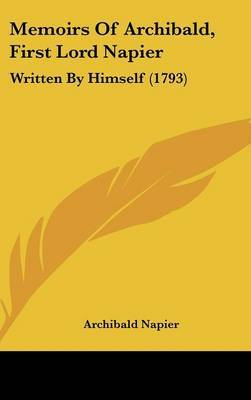 Memoirs Of Archibald, First Lord Napier: Written By Himself (1793)
