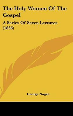 The Holy Women Of The Gospel: A Series Of Seven Lectures (1856)