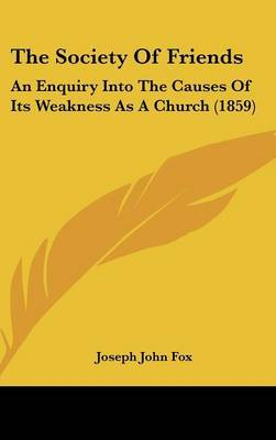 The Society Of Friends: An Enquiry Into The Causes Of Its Weakness As A Church (1859)