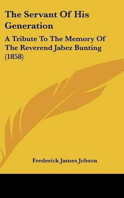 The Servant Of His Generation: A Tribute To The Memory Of The Reverend Jabez Bunting (1858)