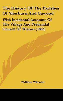The History Of The Parishes Of Sherburn And Cawood: With Incidental Accounts Of The Village And Prebendal Church Of Wistow (1865)
